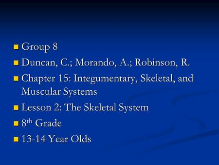 Group 8 Group 8 Duncan, C.; Morando, A.; Robinson, R. Duncan, C.; Morando, A.; Robinson, R. Chapter 15: Integumentary, Skeletal, and Muscular Systems Chapter.