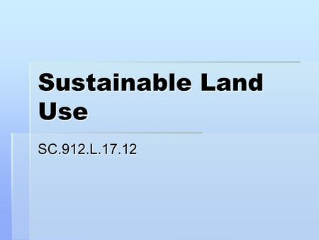 Sustainable Land Use SC.912.L.17.12. Land Resources  Land is a resource that provides space for human communities and raw materials for industry  Land.