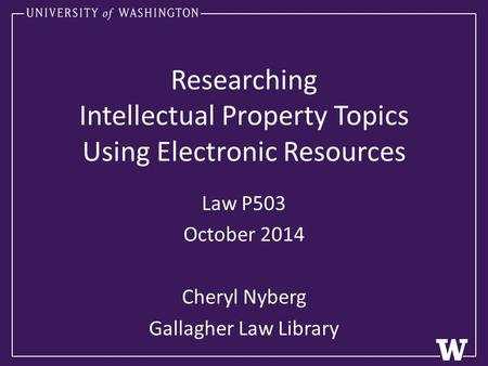 Researching Intellectual Property Topics Using Electronic Resources Law P503 October 2014 Cheryl Nyberg Gallagher Law Library.