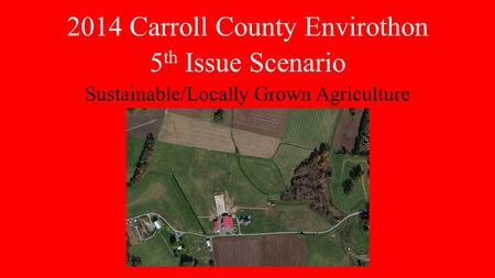2014 Carroll County Envirothon 5 th Issue Scenario Sustainable/Locally Grown Agriculture.
