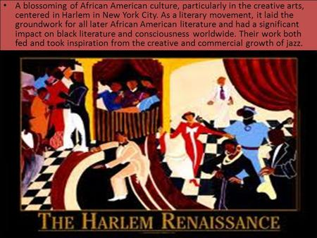 A blossoming of African American culture, particularly in the creative arts, centered in Harlem in New York City. As a literary movement, it laid the groundwork.