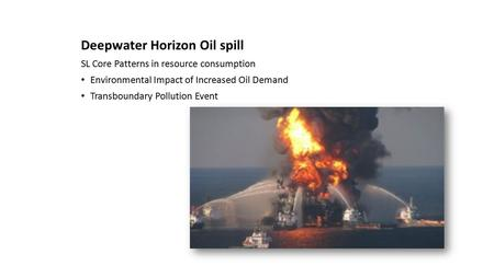 Deepwater Horizon Oil spill SL Core Patterns in resource consumption Environmental Impact of Increased Oil Demand Transboundary Pollution Event.