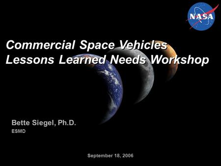 Commercial Space Vehicles Lessons Learned Needs Workshop Bette Siegel, Ph.D. ESMD Bette Siegel, Ph.D. ESMD September 18, 2006.
