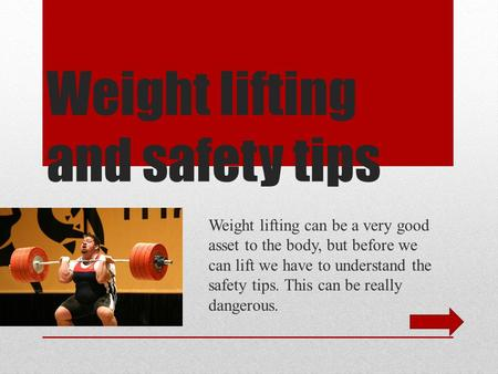 Weight lifting and safety tips Weight lifting can be a very good asset to the body, but before we can lift we have to understand the safety tips. This.