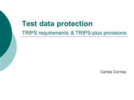 Test data protection TRIPS requirements & TRIPS-plus provisions Carlos Correa.