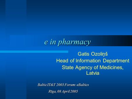 E in pharmacy Gatis Ozoliņš Head of Information Department State Agency of Medicines, Latvia Baltic IT&T 2005 Forum: eBaltics Rīga, 08 April 2005.