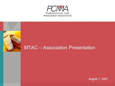 MTAC – Association Presentation August 1, 2007. P HARMACEUTICAL C ARE M ANAGEMENT A SSOCIATION About PCMA  The Pharmaceutical Care Management Association.