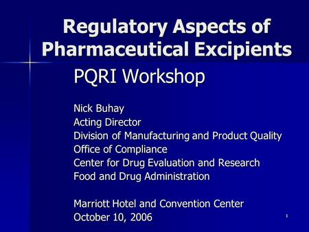1 Regulatory Aspects of Pharmaceutical Excipients PQRI Workshop Nick Buhay Acting Director Division of Manufacturing and Product Quality Office of Compliance.