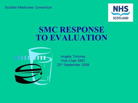 Scottish Medicines Consortium SMC RESPONSE TO EVALUATION Angela Timoney Vice Chair SMC 23 rd September 2008.