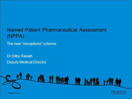"Named Patient Pharmaceutical Assessment (NPPA) The new ""exceptions"" scheme Dr Dilky Rasiah Deputy Medical Director."