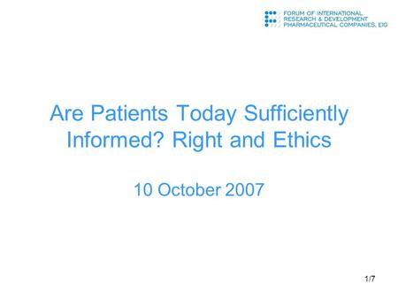 1/7 Are Patients Today Sufficiently Informed? Right and Ethics 10 October 2007.