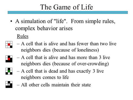 The Game of Life A simulation of life. From simple rules, complex behavior arises Rules –A cell that is alive and has fewer than two live neighbors dies.