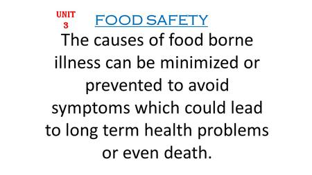 The causes of food borne illness can be minimized or prevented to avoid symptoms which could lead to long term health problems or even death. UNIT 3 FOOD.