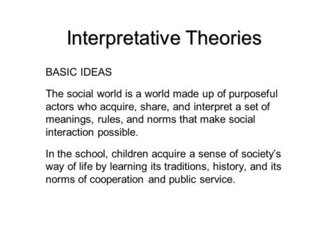 Interpretative Theories BASIC IDEAS The social world is a world made up of purposeful actors who acquire, share, and interpret a set of meanings, rules,