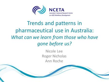 Trends and patterns in pharmaceutical use in Australia: What can we learn from those who have gone before us? Nicole Lee Roger Nicholas Ann Roche.