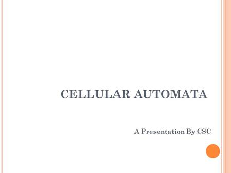 CELLULAR AUTOMATA A Presentation By CSC. OUTLINE History One Dimension CA Two Dimension CA Totalistic CA & Conway's Game of Life Classification of CA.