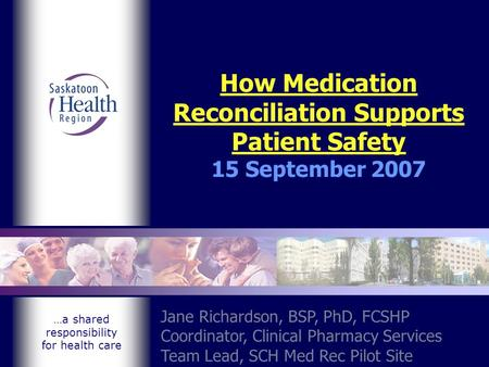…a shared responsibility for health care How Medication Reconciliation Supports Patient Safety 15 September 2007 Jane Richardson, BSP, PhD, FCSHP Coordinator,