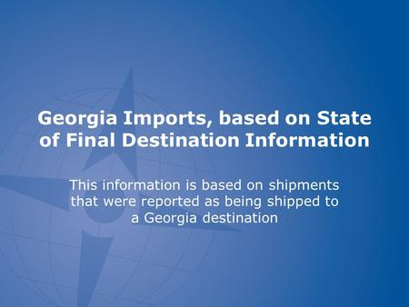 Georgia Imports, based on State of Final Destination Information This information is based on shipments that were reported as being shipped to a Georgia.