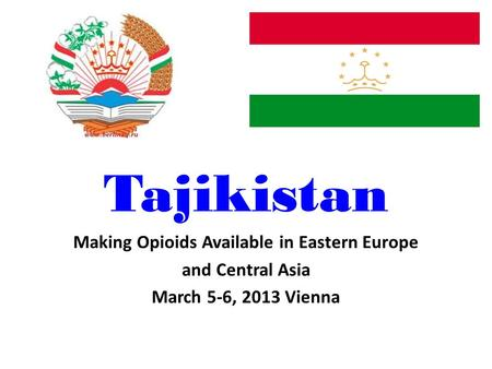 Tajikistan Making Opioids Available in Eastern Europe and Central Asia March 5-6, 2013 Vienna.