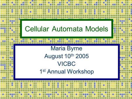 Cellular Automata Models Maria Byrne August 10 th 2005 VICBC 1 st Annual Workshop.