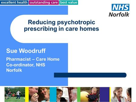 Reducing psychotropic prescribing in care homes Sue Woodruff Pharmacist – Care Home Co-ordinator, NHS Norfolk.