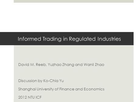 Informed Trading in Regulated Industries David M. Reeb, Yuzhao Zhang and Wanli Zhao Discussion by Ko-Chia Yu Shanghai University of Finance and Economics.