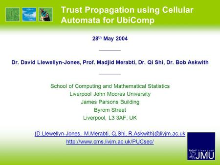 Trust Propagation using Cellular Automata for UbiComp 28 th May 2004 —————— Dr. David Llewellyn-Jones, Prof. Madjid Merabti, Dr. Qi Shi, Dr. Bob Askwith.