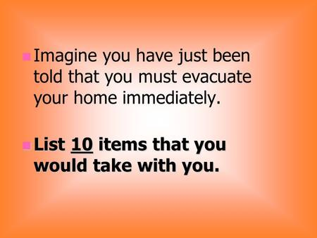 Imagine you have just been told that you must evacuate your home immediately. List 10 items that you would take with you. List 10 items that you would.