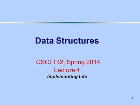 1 Data Structures CSCI 132, Spring 2014 Lecture 4 Implementing Life.