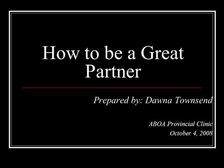Prepared by: Dawna Townsend ABOA Provincial Clinic October 4, 2008 How to be a Great Partner.