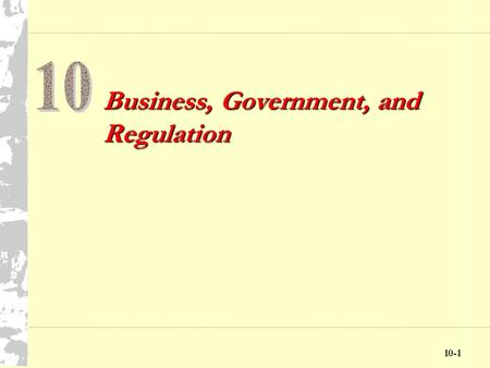 10-1 Business, Government, and Regulation 10-2 Chapter Ten Objectives Discuss the government's role in its relationship with business Explore the interactions.