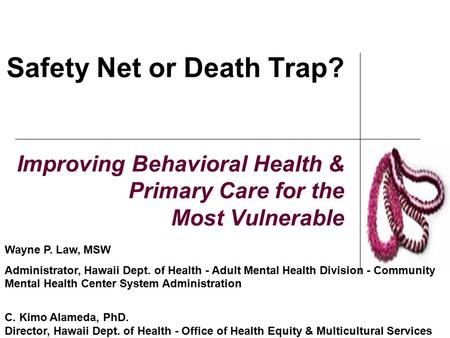 Safety Net or Death Trap? Improving Behavioral Health & Primary Care for the Most Vulnerable Wayne P. Law, MSW Administrator, Hawaii Dept. of Health -