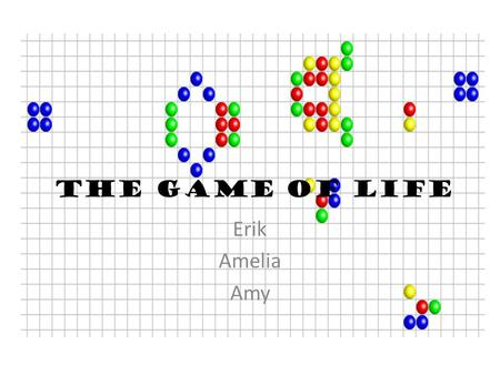 "The Game of Life Erik Amelia Amy. What is the ""Game of Life?"" The ""Game of Life"" (often referred to as Life) is not your typical game. There are no actual."