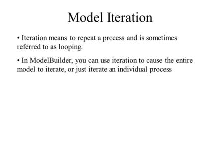 Model Iteration Iteration means to repeat a process and is sometimes referred to as looping. In ModelBuilder, you can use iteration to cause the entire.