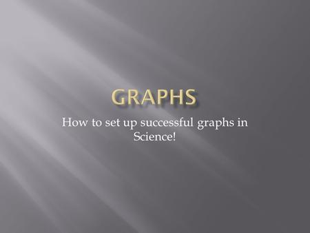 How to set up successful graphs in Science!. Y Axis (This is for your dependent variable)