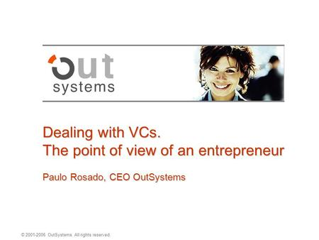© 2001-2006 OutSystems. All rights reserved. Dealing with VCs. The point of view of an entrepreneur Paulo Rosado, CEO OutSystems.