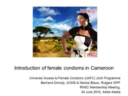 Introduction of female condoms in Cameroon Universal Access to Female Condoms (UAFC) Joint Programme Bertrand Dimody, ACMS & Nienke Blauw, Rutgers WPF.
