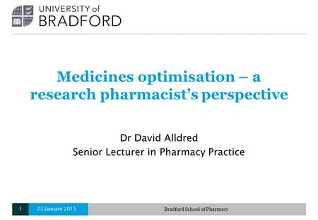 Medicines optimisation – a research pharmacist's perspective Dr David Alldred Senior Lecturer in Pharmacy Practice 23 January 2015Bradford School of Pharmacy1.