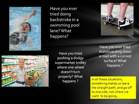 Have you ever tried doing backstroke in a swimming pool lane? What happens? Have you tried pushing a dodgy supermarket trolley where one wheel doesn't.