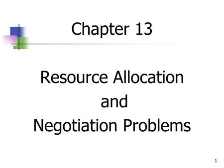 1 Chapter 13 Resource Allocation and Negotiation Problems.
