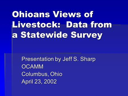 Ohioans Views of Livestock: Data from a Statewide Survey Presentation by Jeff S. Sharp OCAMM Columbus, Ohio April 23, 2002.