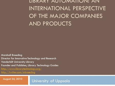 LIBRARY AUTOMATION: AN INTERNATIONAL PERSPECTIVE OF THE MAJOR COMPANIES AND PRODUCTS Marshall Breeding Director for Innovative Technology and Research.