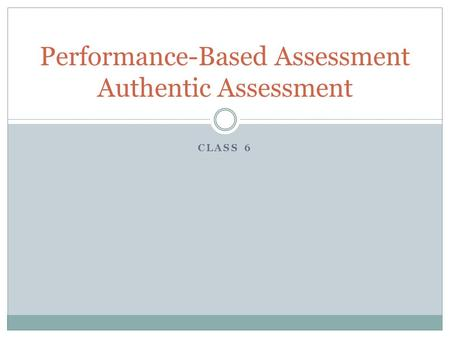 CLASS 6 Performance-Based Assessment Authentic Assessment.