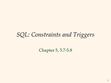 1 SQL: Constraints and Triggers Chapter 5, 5.7-5.8.