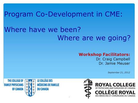 Program Co-Development in CME: Where have we been? Where are we going? Workshop Facilitators: Dr. Craig Campbell Dr. Jamie Meuser September 21, 2012 1.