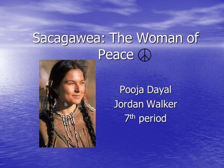 Sacagawea: The Woman of Peace Pooja Dayal Jordan Walker 7 th period.