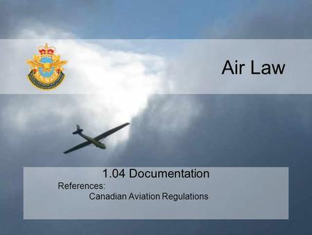 Air Law 1.04 Documentation References: Canadian Aviation Regulations.
