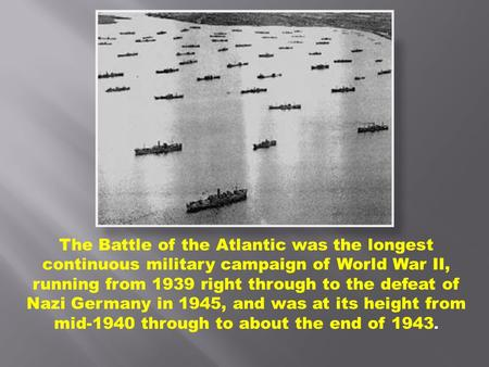 The Battle of the Atlantic was the longest continuous military campaign of World War II, running from 1939 right through to the defeat of Nazi Germany.
