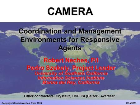 Copyright Robert Neches, Sept 1999 CAMERA CAMERA Coordination and Management Environments for Responsive Agents Robert Neches, P/I Pedro Szekely, Project.