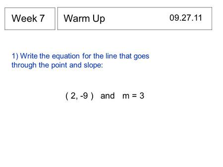 Warm Up 09.27.11 Week 7 1) Write the equation for the line that goes through the point and slope: ( 2, -9 ) and m = 3.